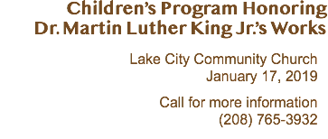 Children's Program Honoring Dr. Martin Luther King Jr.'s Works Lake City Community Church January 17, 2019 Call for more information (208) 765-3932
