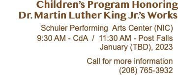 Children's Program Honoring Dr. Martin Luther King Jr.'s Works Schuler Performing Arts Center (NIC) 9:30 AM - CdA / 11:30 AM - Post Falls January 16, 2020 Call for more information (208) 765-3932