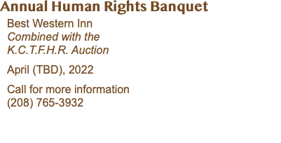 Annual Human Rights Banquet Best Western Inn Combined with the K.C.T.F.H.R. Auction April 17, 2020 Call for more information (208) 765-3932