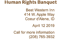Human Rights Banquet Best Western Inn 414 W. Apple Way Coeur d'Alene, ID April 20 2018 Call for more information (208) 765-3932